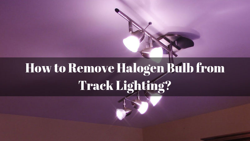 How To Remove Halogen Bulb From Track Lighting